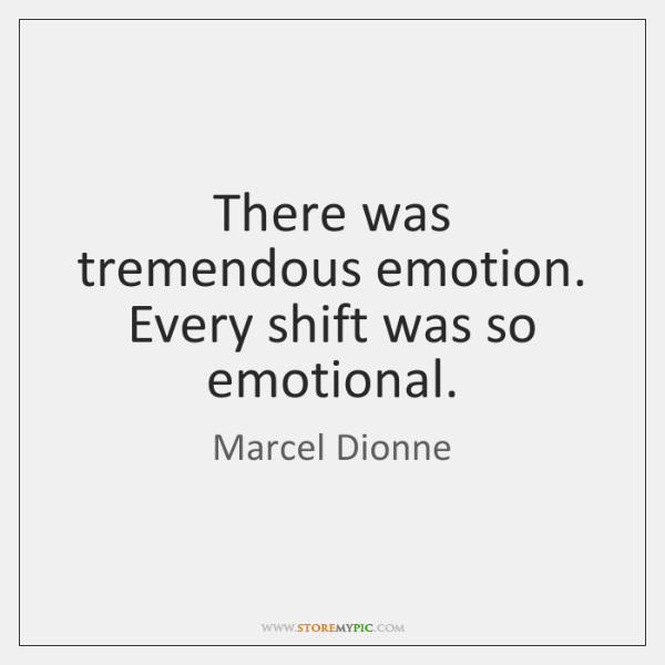 There was tremendous emotion. Every shift was so emotional.