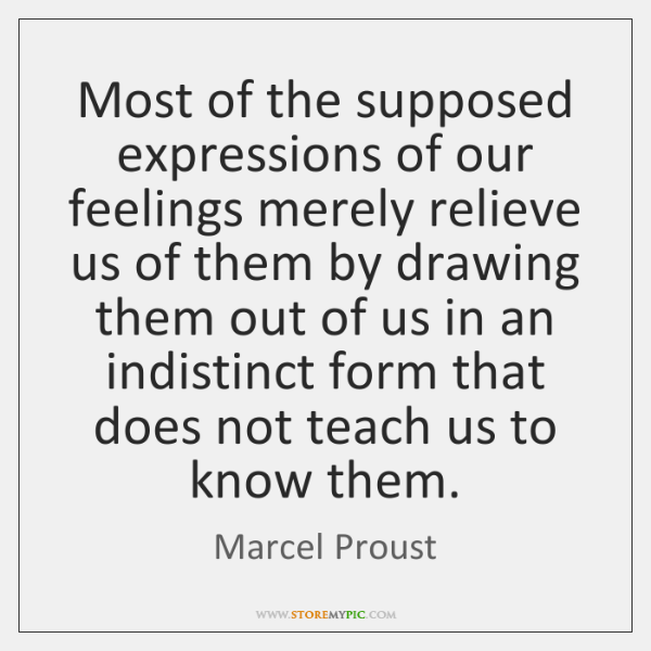 Most of the supposed expressions of our feelings merely relieve us of ...