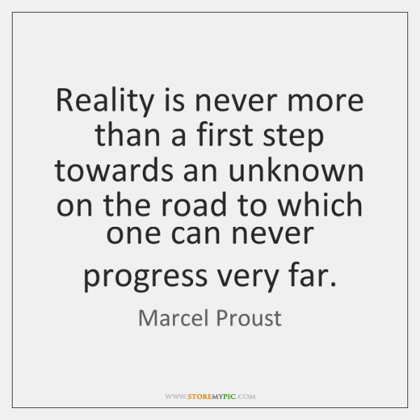 Reality is never more than a first step towards an unknown on ...