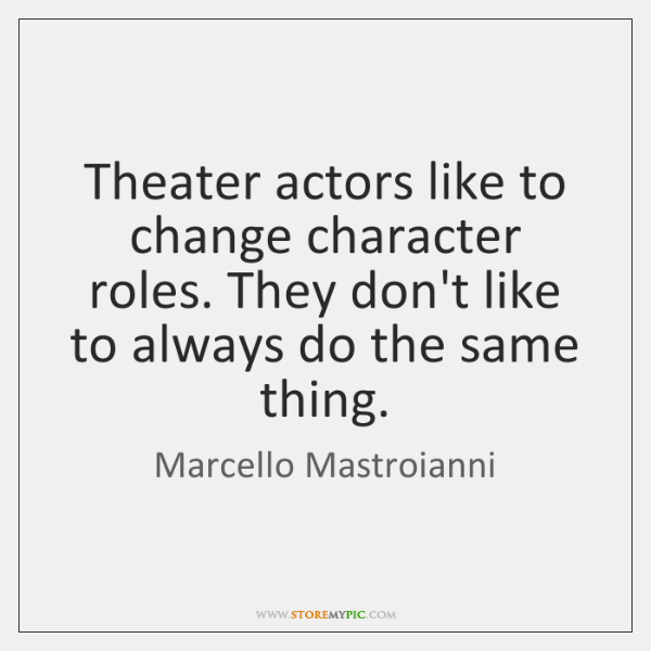 Theater actors like to change character roles. They don't like to always ...