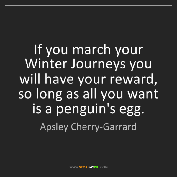 Apsley Cherry-Garrard: If you march your Winter Journeys you will have your...