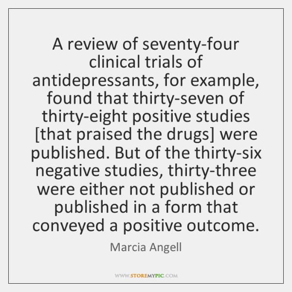 A review of seventy-four clinical trials of antidepressants, for example, found that ...