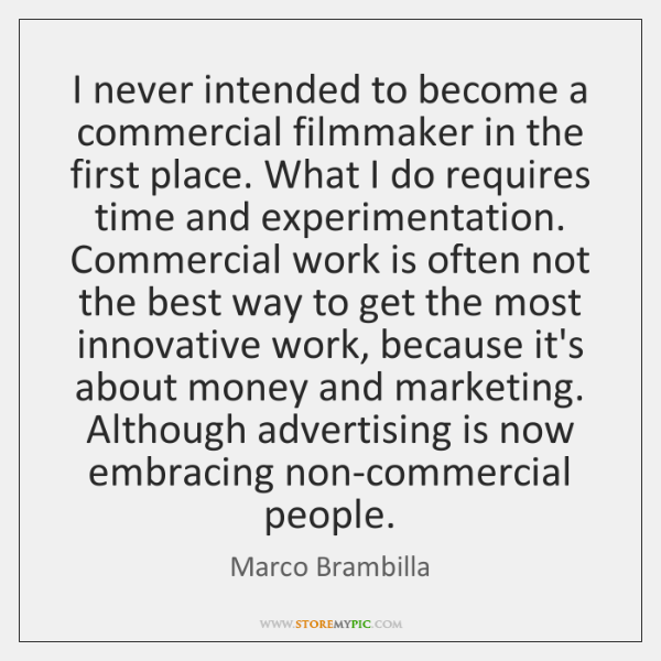 I never intended to become a commercial filmmaker in the first place. ...