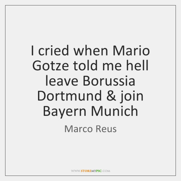 I cried when Mario Gotze told me hell leave Borussia Dortmund & join ...
