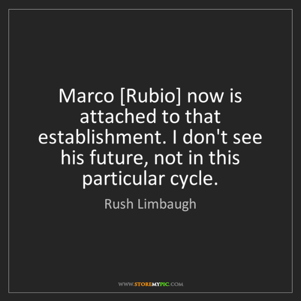 Rush Limbaugh: Marco [Rubio] now is attached to that establishment....