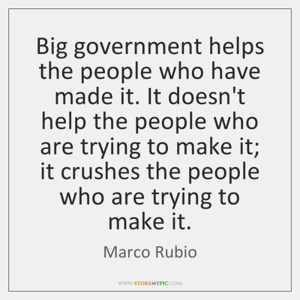 Big government helps the people who have made it. It doesn't help ...