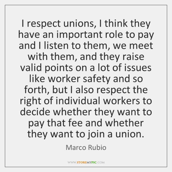 I respect unions, I think they have an important role to pay ...