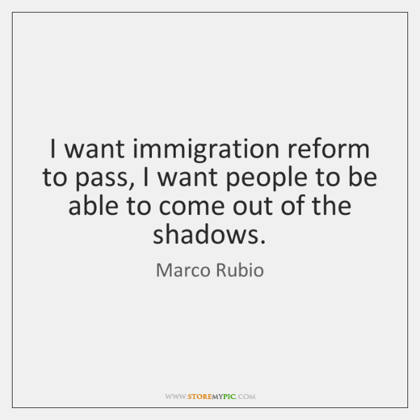 I want immigration reform to pass, I want people to be able ...