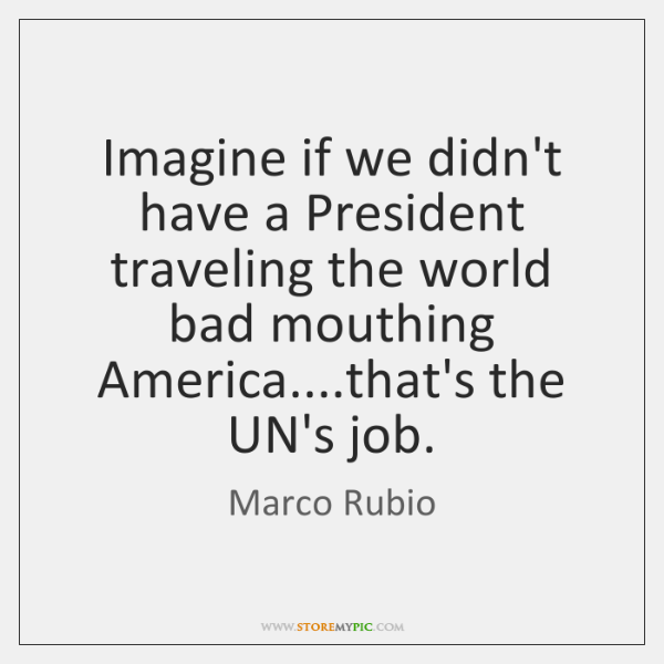 Imagine if we didn't have a President traveling the world bad mouthing ...