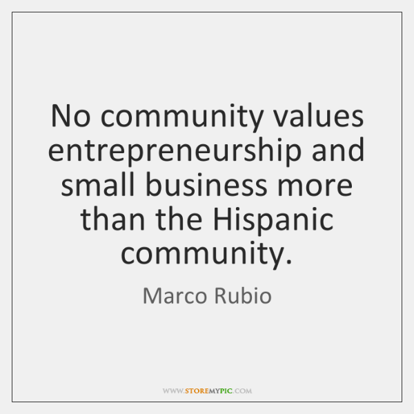 No community values entrepreneurship and small business more than the Hispanic community.