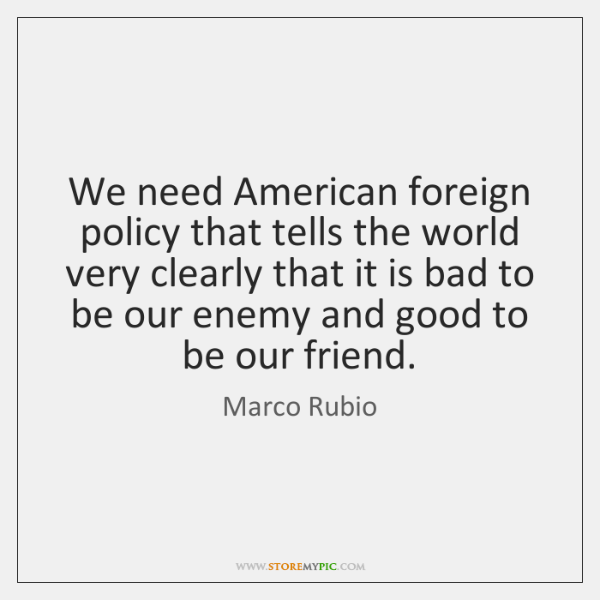 We need American foreign policy that tells the world very clearly that ...
