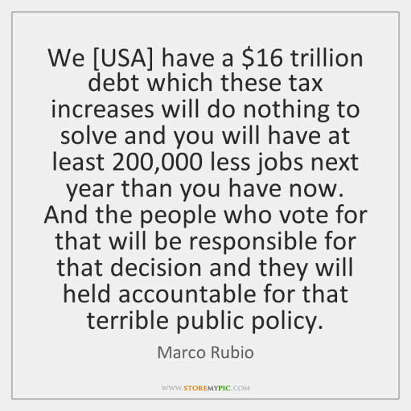 We [USA] have a $16 trillion debt which these tax increases will do ...