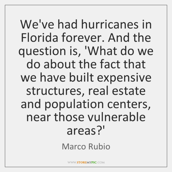 We've had hurricanes in Florida forever. And the question is, 'What do ...