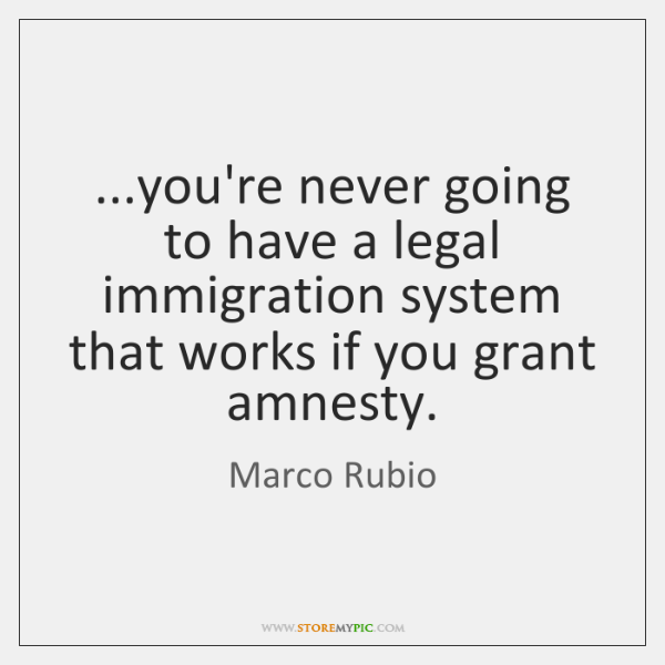 ...you're never going to have a legal immigration system that works if ...