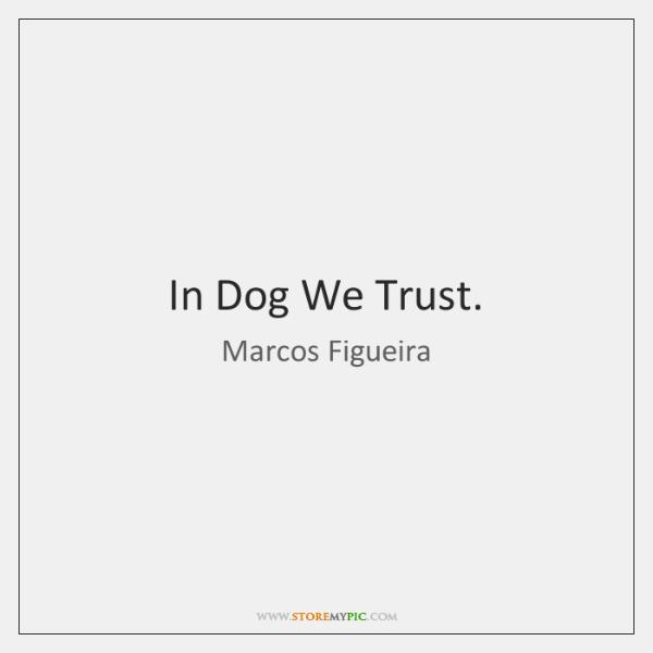 In Dog We Trust.