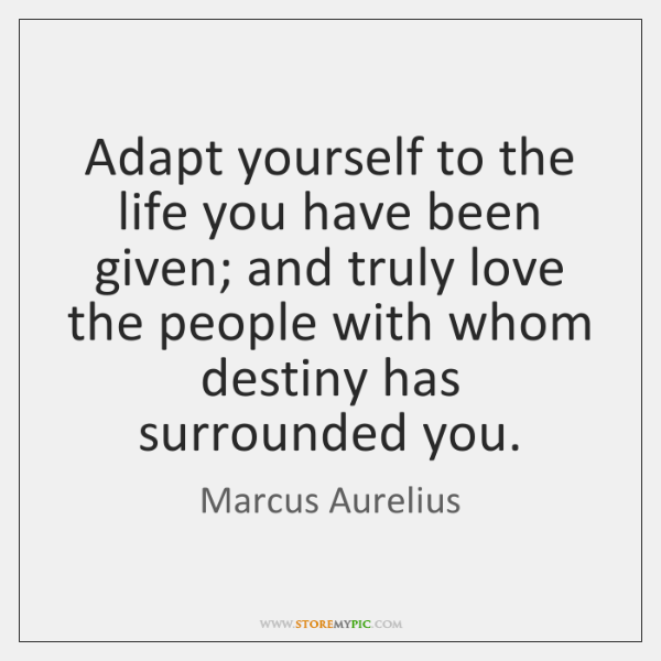 Adapt yourself to the life you have been given; and truly love ...