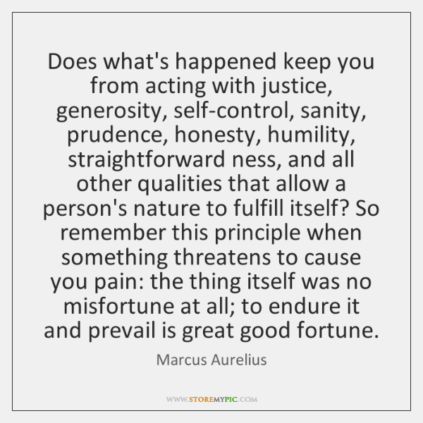 Does what's happened keep you from acting with justice, generosity, self-control, sanity, ...