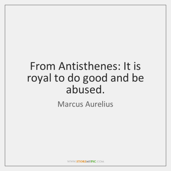 From Antisthenes: It is royal to do good and be abused.