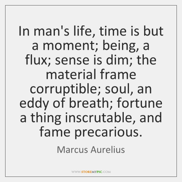 In man's life, time is but a moment; being, a flux; sense ...