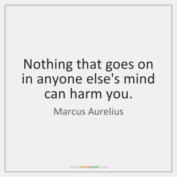 Nothing that goes on in anyone else's mind can harm you.