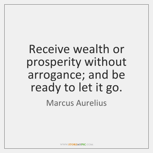 Receive wealth or prosperity without arrogance; and be ready to let it ...