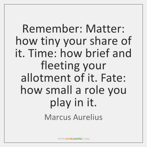 Remember: Matter: how tiny your share of it. Time: how brief and ...