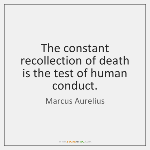 The constant recollection of death is the test of human conduct.