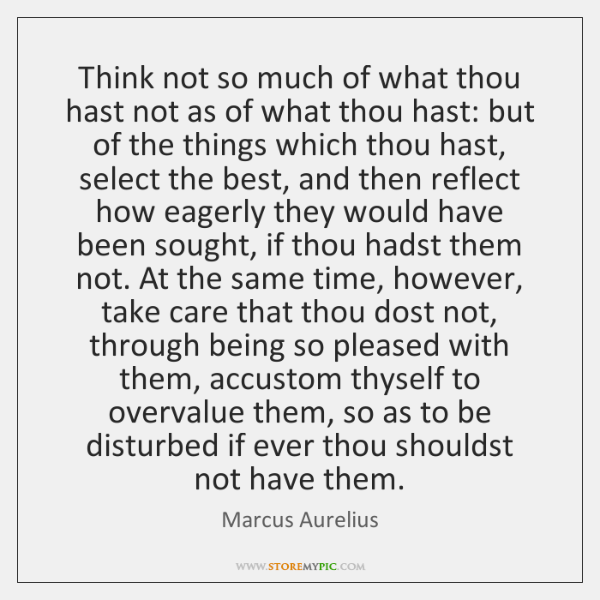 Think not so much of what thou hast not as of what ...
