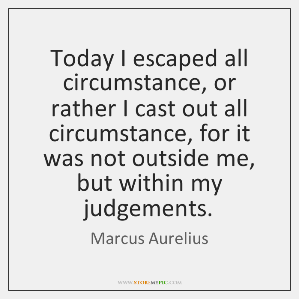 Today I escaped all circumstance, or rather I cast out all circumstance, ...