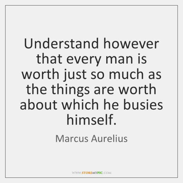 Understand however that every man is worth just so much as the ...