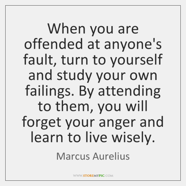 When you are offended at anyone's fault, turn to yourself and study ...