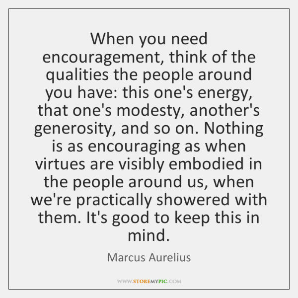 When you need encouragement, think of the qualities the people around you ...