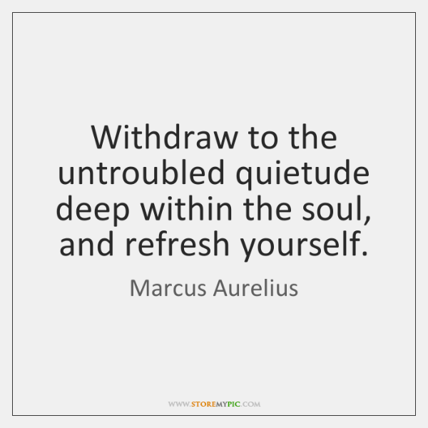 Withdraw to the untroubled quietude deep within the soul, and refresh yourself.