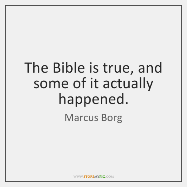 The Bible is true, and some of it actually happened.