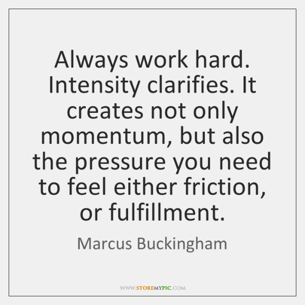 Always work hard. Intensity clarifies. It creates not only momentum, but also ...