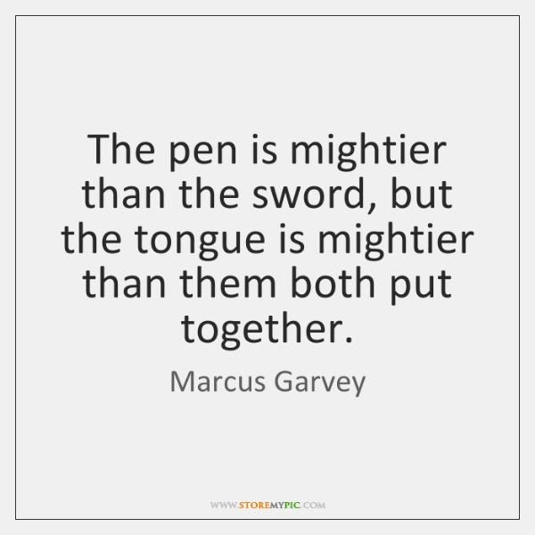 The pen is mightier than the sword, but the tongue is mightier ...