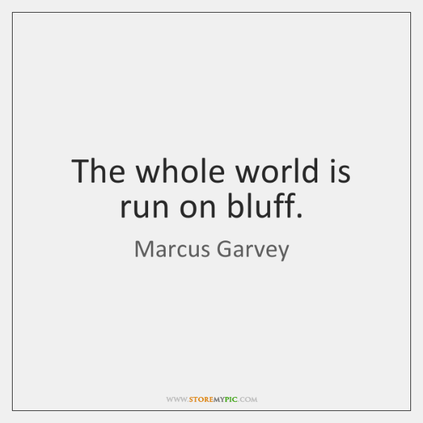 The whole world is run on bluff.