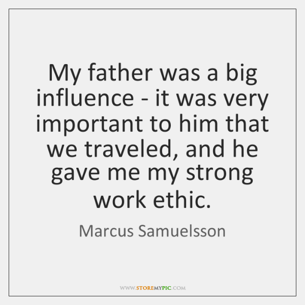 My father was a big influence - it was very important to ...