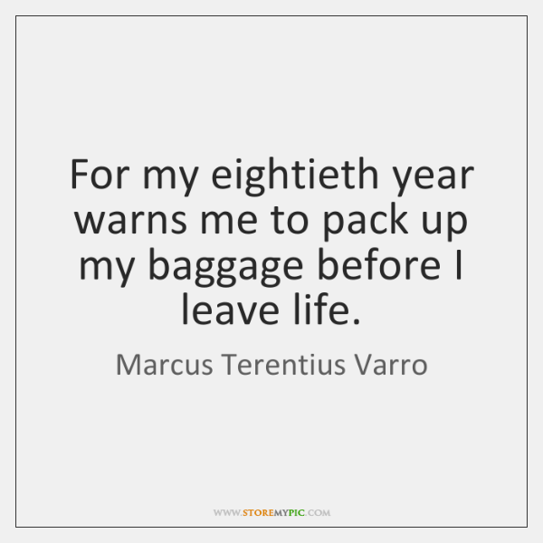 For my eightieth year warns me to pack up my baggage before ...