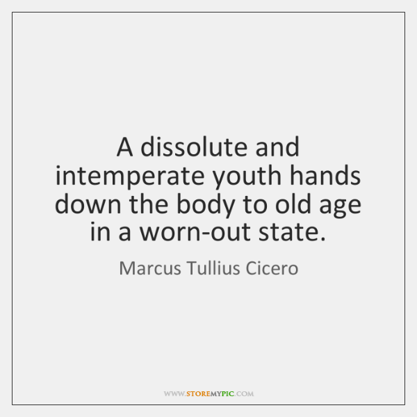 A dissolute and intemperate youth hands down the body to old age ...