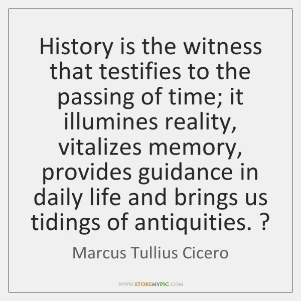 History is the witness that testifies to the passing of time; it ...