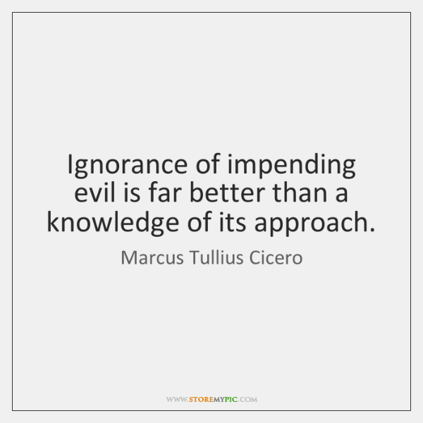 Ignorance of impending evil is far better than a knowledge of its ...