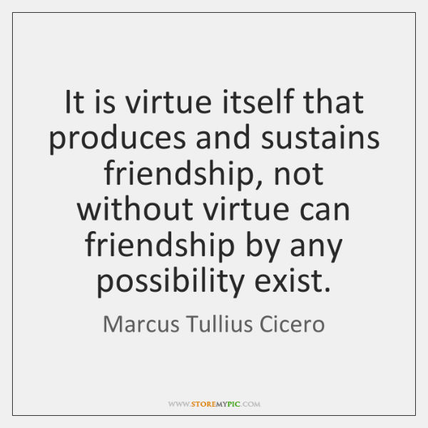 It is virtue itself that produces and sustains friendship, not without virtue ...