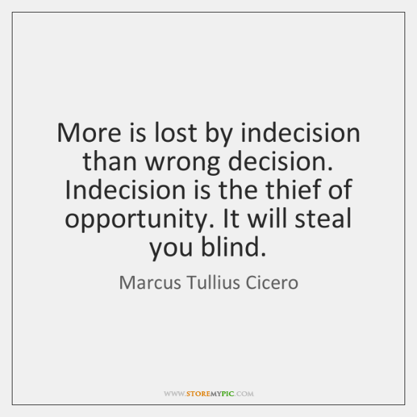 More is lost by indecision than wrong decision. Indecision is the thief ...