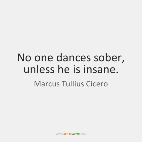 No one dances sober, unless he is insane.