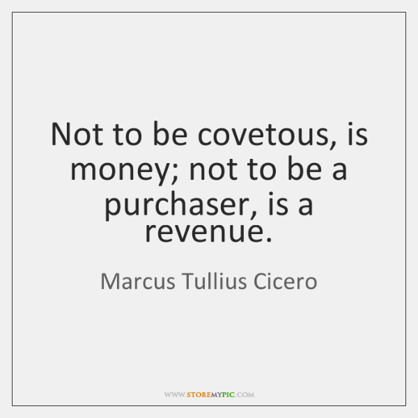 Not to be covetous, is money; not to be a purchaser, is ...
