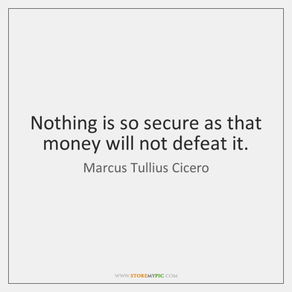 Nothing is so secure as that money will not defeat it.