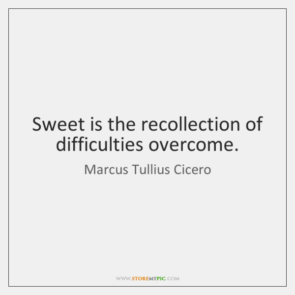 Sweet is the recollection of difficulties overcome.
