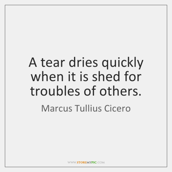 A tear dries quickly when it is shed for troubles of others.