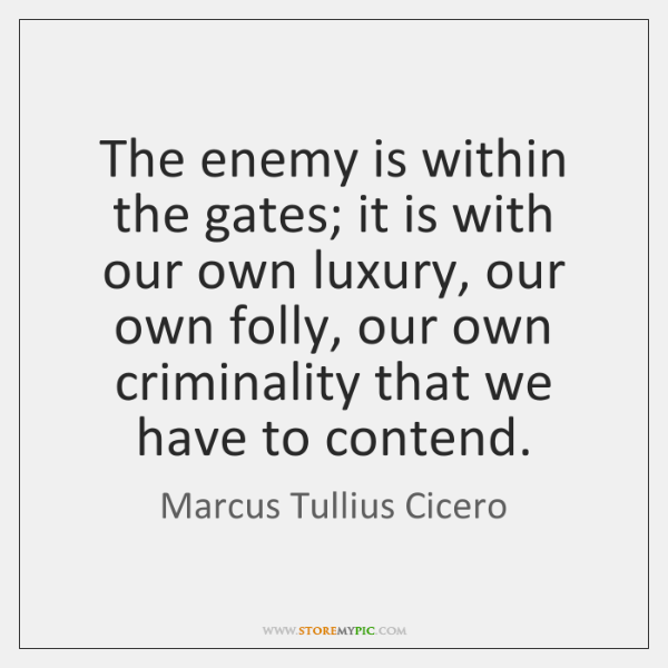 The enemy is within the gates; it is with our own luxury, ...